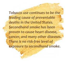 Tobacco use continues to be the leading cause of preventable deaths in the United States. Secondhand smoke has been proven to cause heart disease, cancer, and many other diseases. There is no risk-free level of exposure to secondhand smoke.